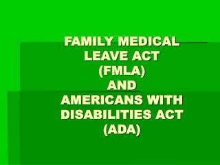 FAMILY MEDICAL  LEAVE ACT FMLA AND  AMERICANS WITH  DISABILITIES ACT ADA