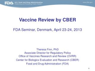 Vaccine Review by CBER FDA Seminar, Denmark, April 23-24, 2013 Theresa Finn, PhD