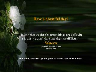 "Have a beautiful day! ""It isn't that we dare because things are difficult;"