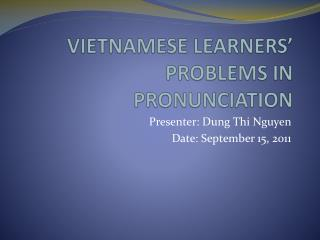 VIETNAMESE LEARNERS' PROBLEMS IN PRONUNCIATION