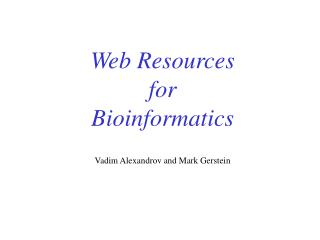 Web Resources for Bioinformatics Vadim Alexandrov and Mark Gerstein