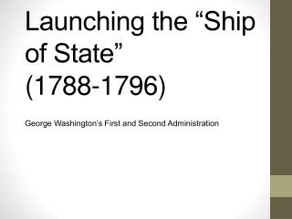 Launching the �Ship of State�  (1788- 1796)