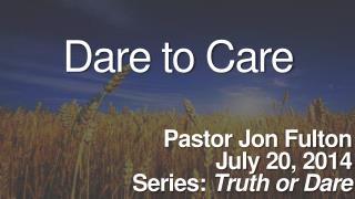 Dare to Care Pastor Jon Fulton July 20, 2014 Series:  Truth or Dare