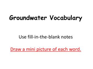 Groundwater Vocabulary Use fill-in-the-blank notes D raw  a mini picture  of each word.