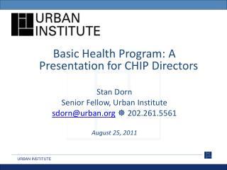 Basic Health Program: A Presentation for CHIP  Directors Stan Dorn Senior Fellow, Urban Institute
