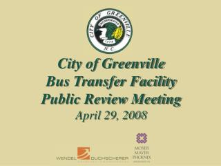 City of Greenville Bus Transfer Facility Public Review Meeting April 29, 2008
