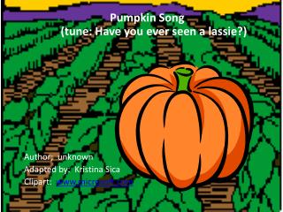 Pumpkin Song  (tune: Have you ever seen a lassie?) Author;  unknown Adapted by:  Kristina  Sica