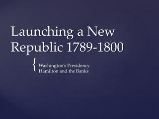 Launching a New  Republic 1789-1800