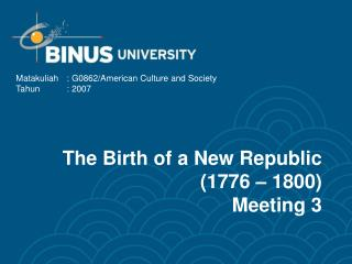 The Birth of a New Republic (1776 – 1800) Meeting 3