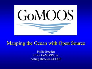Mapping the Ocean with Open Source Philip Bogden CEO, GoMOOS Inc Acting Director, SCOOP