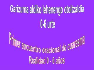 Garizuma aldiko lehenengo otoitzaldia  0-6 urte