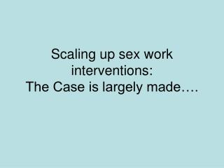 Scaling up sex work interventions: The Case is largely made�.