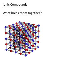 Ionic Compounds What holds them together?
