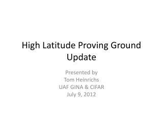 High Latitude Proving Ground Update