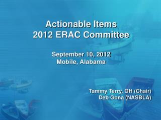 Actionable Items 2012 ERAC Committee  September 10, 2012 Mobile, Alabama Tammy Terry, OH (Chair)
