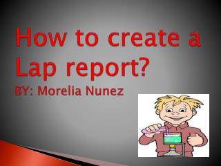 How to create a Lap report?  BY: Morelia Nunez