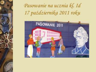Pasowanie na ucznia kl. Id 17 października 2011 roku