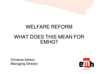 WELFARE REFORM WHAT DOES THIS MEAN FOR EMHG?