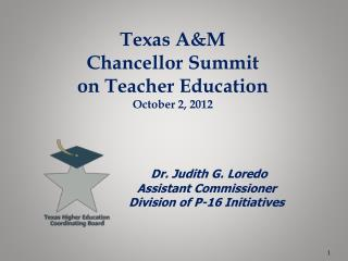 Texas A&M Chancellor Summit on Teacher Education October 2, 2012 Dr. Judith G. Loredo