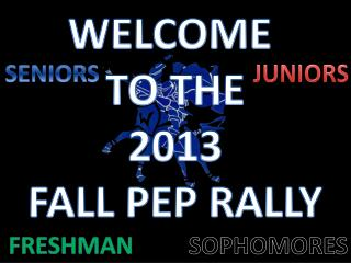 WELCOME  TO THE 2013 FALL PEP RALLY
