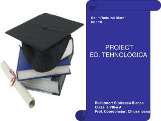 PROIECT                ED. TEHNOLOGICA