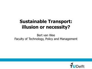 Sustainable Transport:  illusion or necessity? Bert van Wee