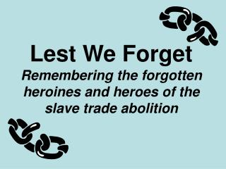 Lest We Forget Remembering the forgotten heroines and heroes of the slave trade abolition