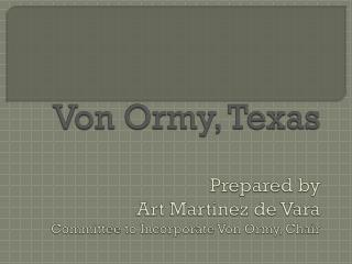 Von  Ormy , Texas Prepared by  Art Martinez de  Vara Committee to Incorporate Von  Ormy , Chair