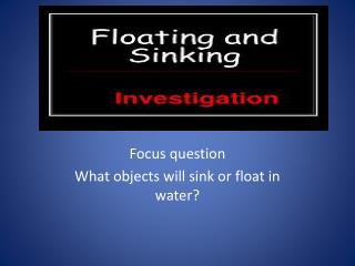 Focus question What objects will sink or float in water?