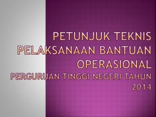 PETUNJUK TEKNIS PELAKSANAAN BANTUAN OPERASIONAL  PERGURUAN TINGGI NEGERI TAHUN 2014