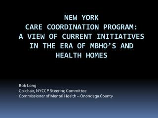 Bob Long Co-chair, NYCCP Steering Committee Commissioner of Mental Health � Onondaga County
