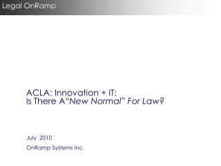 "ACLA : Innovation + IT: Is  There  A ""New  Normal"" For Law?"