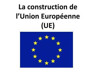La construction de l'Union Européenne  (UE)