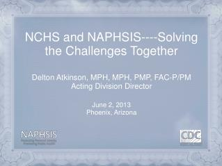 NCHS and NAPHSIS----Solving the Challenges Together Delton  Atkinson, MPH, MPH, PMP, FAC-P/PM