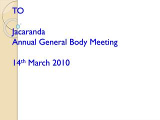 WELCOME TO Jacaranda  Annual General Body Meeting 14 th  March 2010