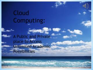 Cloud Computing:  A Public and Private place to Access Unlimited  Academic Possibilities