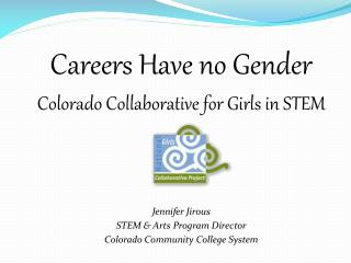 Careers Have no Gender Colorado Collaborative for Girls in STEM Jennifer Jirous