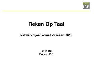 Reken Op Taal Netwerkbijeenkomst 25 maart 2013 Emila  Bijl Bureau ICE
