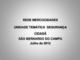 REDE MERCOCIDADES  UNIDADE TEMÁTICA  SEGURANÇA CIDADÃ   SÃO BERNARDO DO CAMPO Julho de 2012