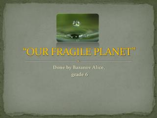 """OUR FRAGILE PLANET"""