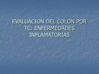 EVALUACION DEL COLON POR TC: ENFERMEDADES INFLAMATORIAS
