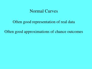 Normal Curves Often good representation of real data Often good approximations of chance outcomes