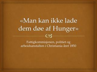 «Man kan ikke lade dem  døe af  Hunger»