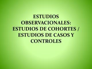 ESTUDIOS OBSERVACIONALES: ESTUDIOS DE COHORTES / ESTUDIOS DE CASOS Y CONTROLES
