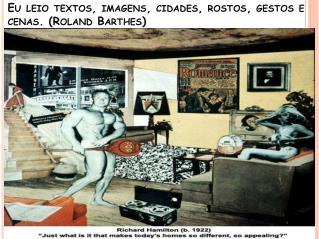 Eu leio textos ,  imagens ,  cidades ,  rostos ,  gestos  e  cenas . (Roland Barthes)