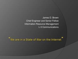 """ We  a re  i n  a  State  of  War on  the  Internet """