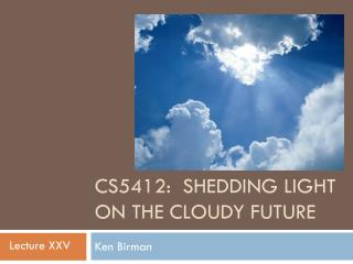 CS5412:   Shedding Light On the Cloudy  Future