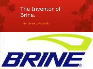 The Inventor of                        Brine.