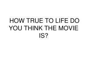 HOW TRUE TO LIFE DO YOU THINK THE MOVIE IS?