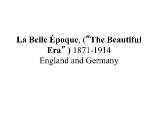 "La Belle Époque , ( "" The Beautiful  Era ""  )  1871-1914 England and Germany"